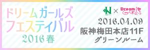 ドリームガールズ フェスティバル Dream Girls Festival 2016春 04.09 sat 阪神梅田本店 11Fグリーンルーム