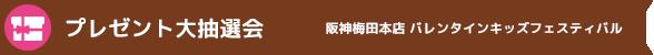プレゼント大抽選会 阪神梅田本店 バレンタインキッズフェスティバル